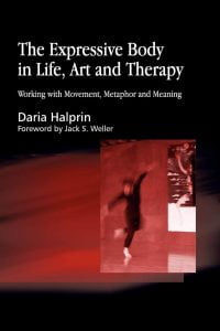 The Expressive Body in Life, Art, and Therapy:Working with Movement, Metaphor and Meaning, by Daria Halprin